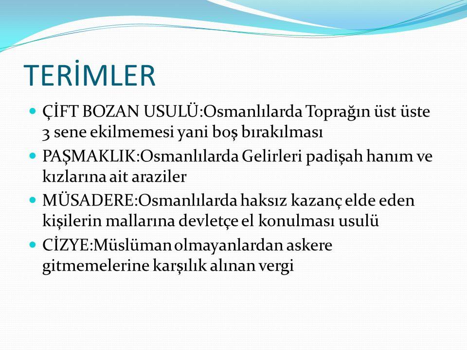 TERİMLER ÇİFT BOZAN USULÜ:Osmanlılarda Toprağın üst üste 3 sene ekilmemesi yani boş bırakılması PAŞMAKLIK:Osmanlılarda Gelirleri padişah hanım ve kızl