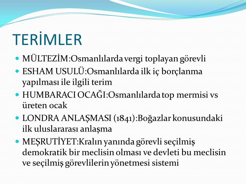 TERİMLER MÜLTEZİM:Osmanlılarda vergi toplayan görevli ESHAM USULÜ:Osmanlılarda ilk iç borçlanma yapılması ile ilgili terim HUMBARACI OCAĞI:Osmanlılard