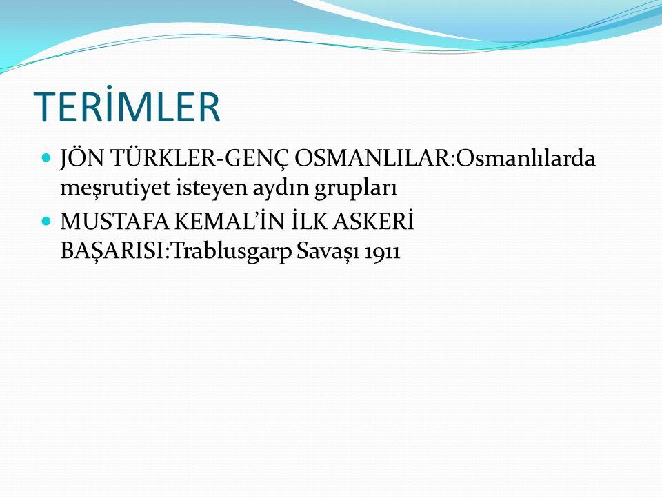 TERİMLER JÖN TÜRKLER-GENÇ OSMANLILAR:Osmanlılarda meşrutiyet isteyen aydın grupları MUSTAFA KEMAL'İN İLK ASKERİ BAŞARISI:Trablusgarp Savaşı 1911