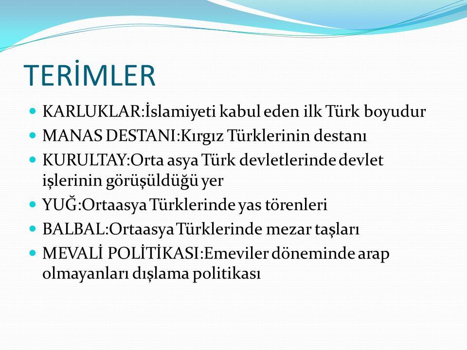 TERİMLER KARLUKLAR:İslamiyeti kabul eden ilk Türk boyudur MANAS DESTANI:Kırgız Türklerinin destanı KURULTAY:Orta asya Türk devletlerinde devlet işleri