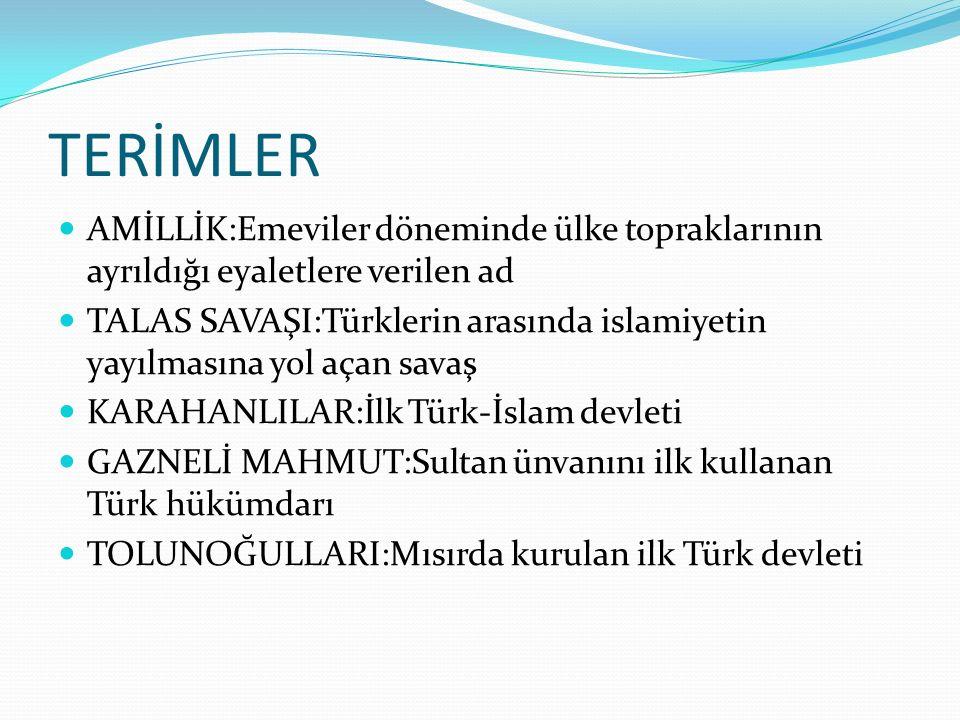 TERİMLER AMİLLİK:Emeviler döneminde ülke topraklarının ayrıldığı eyaletlere verilen ad TALAS SAVAŞI:Türklerin arasında islamiyetin yayılmasına yol aça