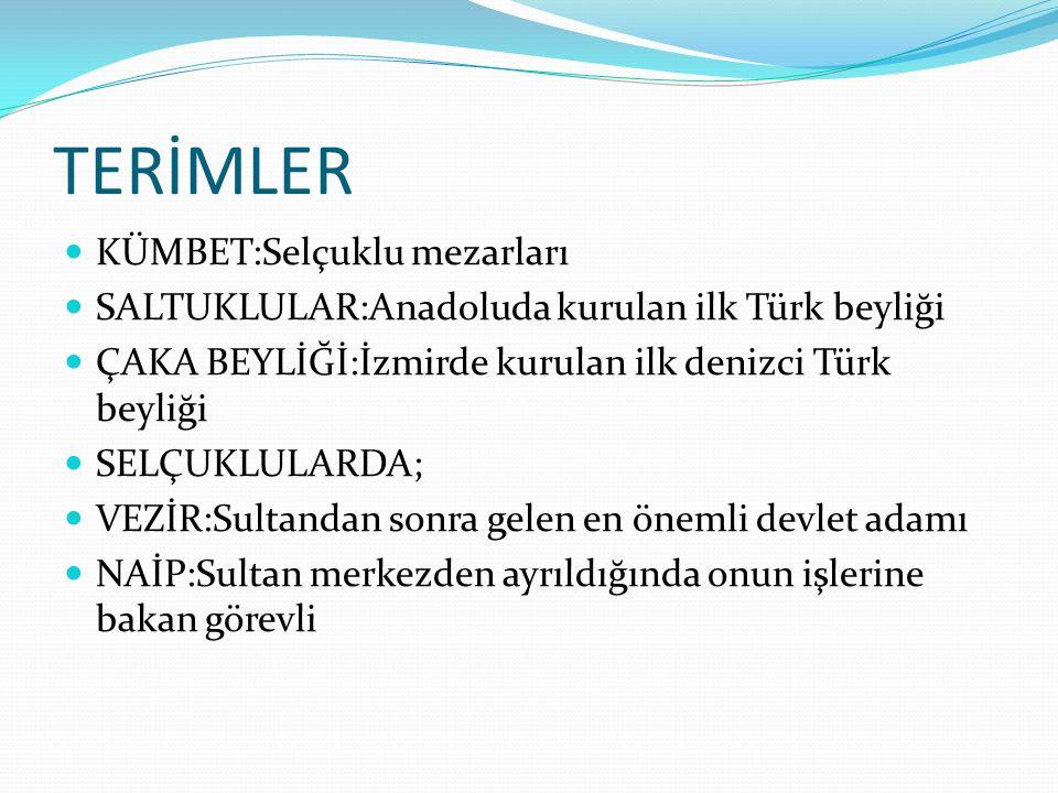 TERİMLER KÜMBET:Selçuklu mezarları SALTUKLULAR:Anadoluda kurulan ilk Türk beyliği ÇAKA BEYLİĞİ:İzmirde kurulan ilk denizci Türk beyliği SELÇUKLULARDA;