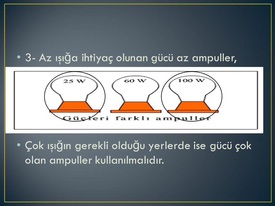 3- Az ışı ğ a ihtiyaç olunan gücü az ampuller, Çok ışı ğ ın gerekli oldu ğ u yerlerde ise gücü çok olan ampuller kullanılmalıdır.