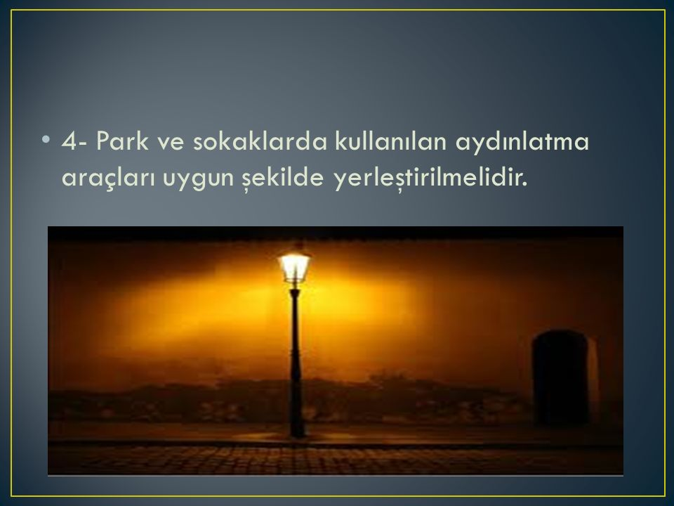 4- Park ve sokaklarda kullanılan aydınlatma araçları uygun şekilde yerleştirilmelidir.