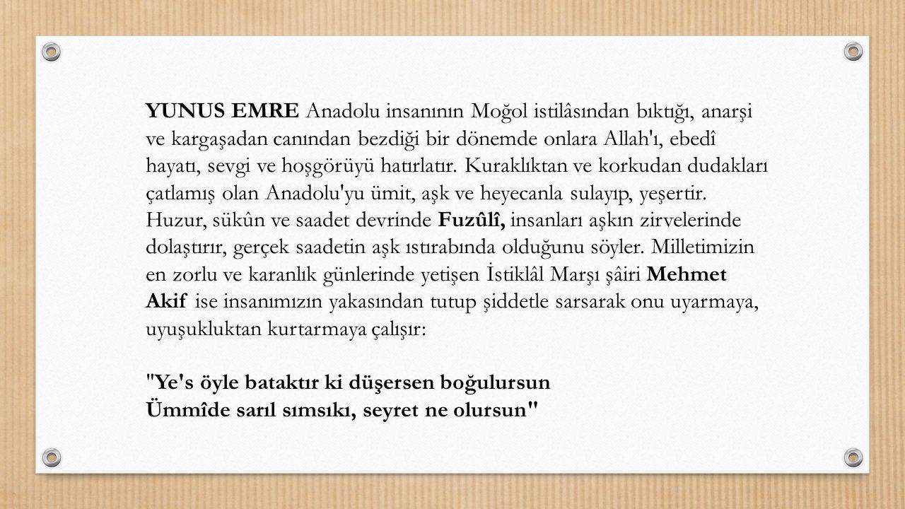 YUNUS EMRE Anadolu insanının Moğol istilâsından bıktığı, anarşi ve kargaşadan canından bezdiği bir dönemde onlara Allah'ı, ebedî hayatı, sevgi ve hoşg