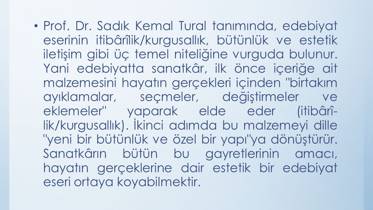 Prof. Dr. Sadık Kemal Tural tanımında, edebiyat eserinin itibârîlik/kurgusallık, bütünlük ve estetik iletişim gibi üç temel niteliğine vurguda bulunur