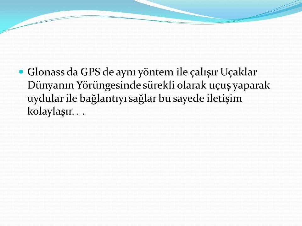 Glonass da GPS de aynı yöntem ile çalışır Uçaklar Dünyanın Yörüngesinde sürekli olarak uçuş yaparak uydular ile bağlantıyı sağlar bu sayede iletişim kolaylaşır...