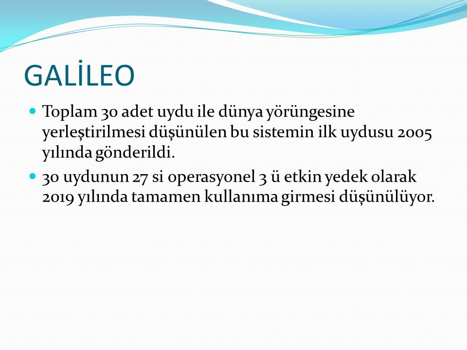 GALİLEO Toplam 30 adet uydu ile dünya yörüngesine yerleştirilmesi düşünülen bu sistemin ilk uydusu 2005 yılında gönderildi. 30 uydunun 27 si operasyon