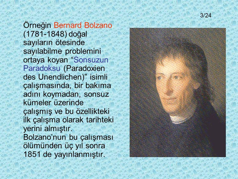 Örneğin Bernard Bolzano (1781-1848) doğal sayıların ötesinde sayılabilme problemini ortaya koyan Sonsuzun Paradoksu (Paradoxien des Unendlichen) isimli çalışmasında, bir bakıma adını koymadan, sonsuz kümeler üzerinde çalışmış ve bu özellikteki ilk çalışma olarak tarihteki yerini almıştır.