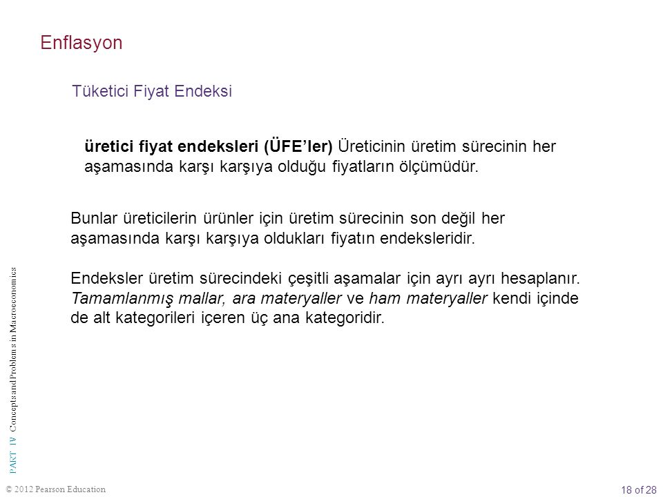 18 of 28 © 2012 Pearson Education PART IV Concepts and Problems in Macroeconomics üretici fiyat endeksleri (ÜFE'ler) Üreticinin üretim sürecinin her aşamasında karşı karşıya olduğu fiyatların ölçümüdür.