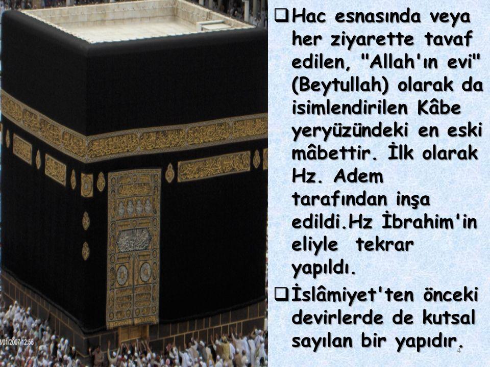 4  Hac esnasında veya her ziyarette tavaf edilen, Allah ın evi (Beytullah) olarak da isimlendirilen Kâbe yeryüzündeki en eski mâbettir.