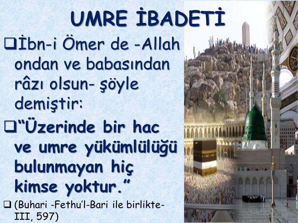 9  İbn-i Ömer de -Allah ondan ve babasından râzı olsun- şöyle demiştir:  Üzerinde bir hac ve umre yükümlülüğü bulunmayan hiç kimse yoktur.  (Buhari -Fethu'l-Bari ile birlikte- III, 597) UMRE İBADETİ