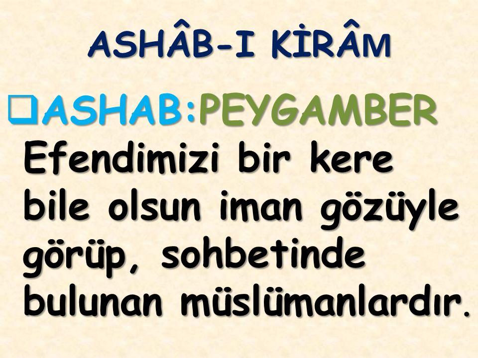 ASHÂB-I KİRÂ M  ASHAB:PEYGAMBER Efendimizi bir kere bile olsun iman gözüyle görüp, sohbetinde bulunan müslümanlardır.
