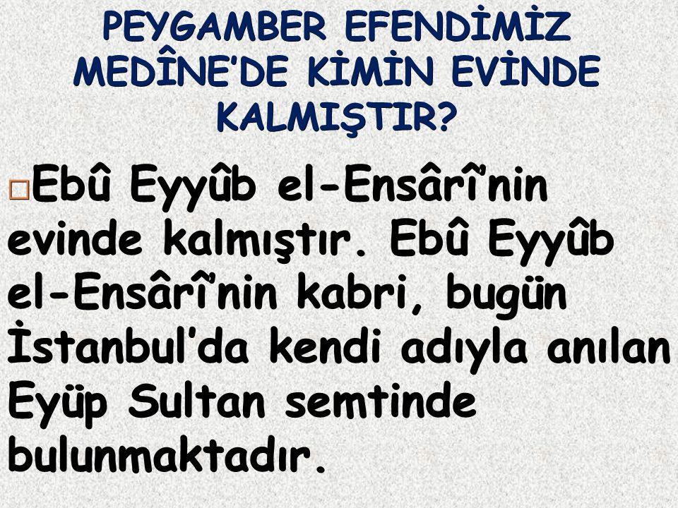 PEYGAMBER EFENDİMİZ MEDÎNE'DE KİMİN EVİNDE KALMIŞTIR?  Ebû Eyyûb el-Ensârî'nin evinde kalmıştır. Ebû Eyyûb el-Ensârî'nin kabri, bugün İstanbul'da ken
