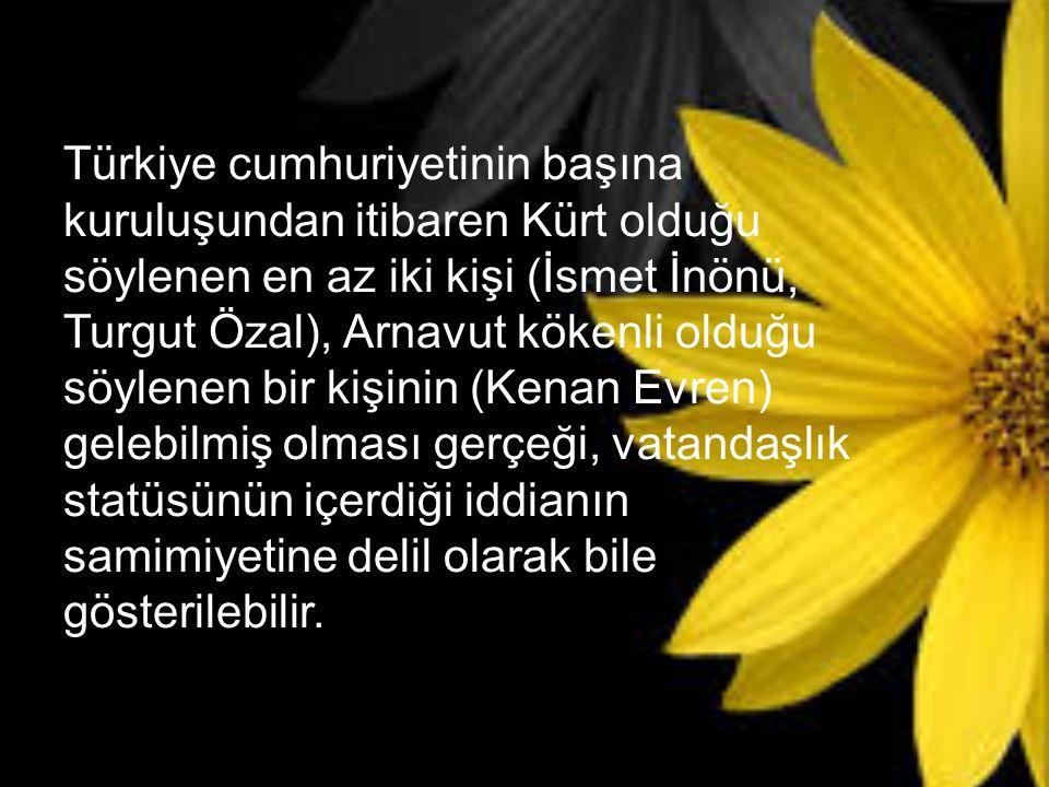 Türkiye cumhuriyetinin başına kuruluşundan itibaren Kürt olduğu söylenen en az iki kişi (İsmet İnönü, Turgut Özal), Arnavut kökenli olduğu söylenen bi