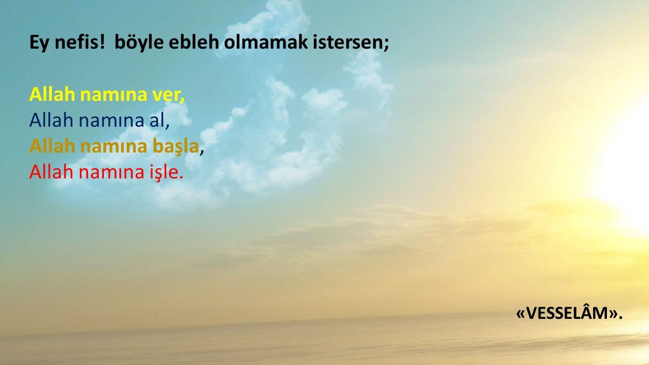 Ey nefis! böyle ebleh olmamak istersen; Allah namına ver, Allah namına al, Allah namına başla, Allah namına işle. «VESSELÂM».