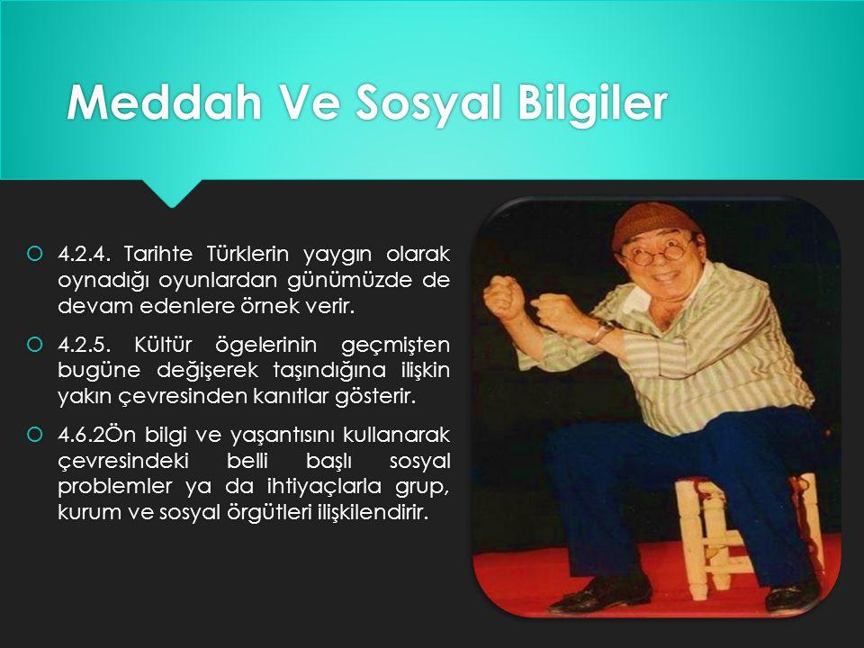 Meddah Ve Sosyal Bilgiler  4.2.4. Tarihte Türklerin yaygın olarak oynadığı oyunlardan günümüzde de devam edenlere örnek verir.  4.2.5. Kültür ögeler