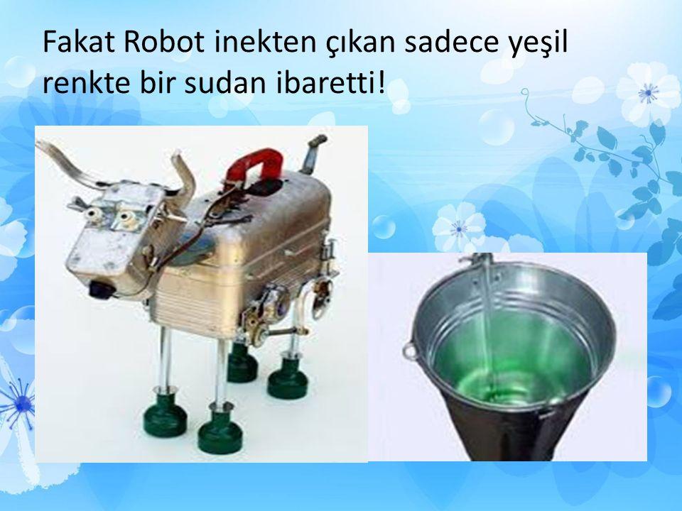 Fakat Robot inekten çıkan sadece yeşil renkte bir sudan ibaretti!