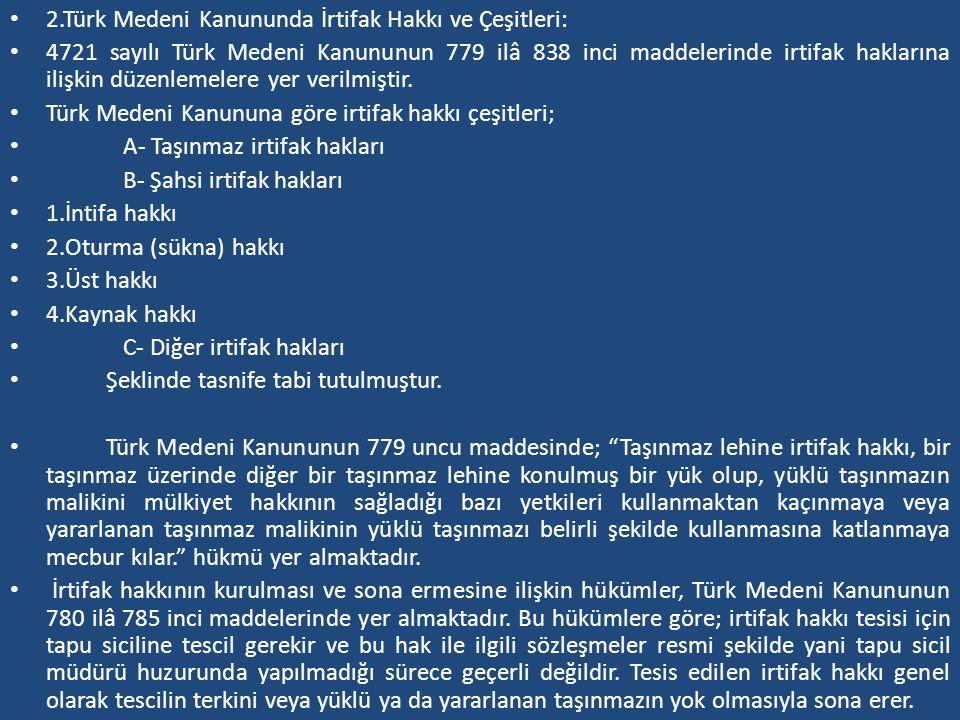 2.Türk Medeni Kanununda İrtifak Hakkı ve Çeşitleri: 4721 sayılı Türk Medeni Kanununun 779 ilâ 838 inci maddelerinde irtifak haklarına ilişkin düzenlem