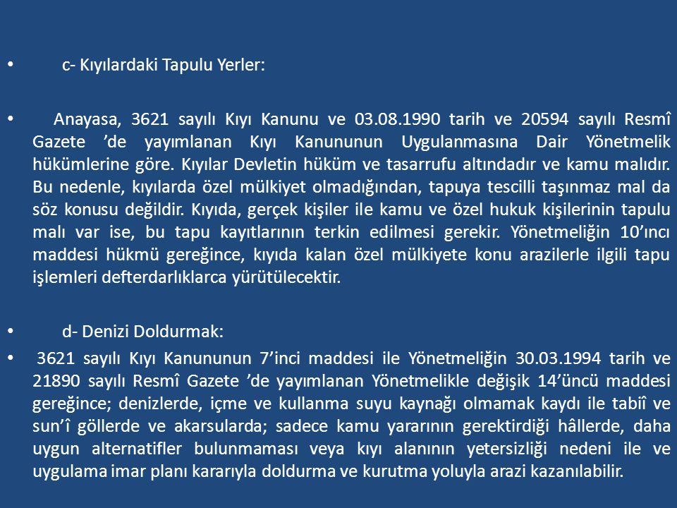 c- Kıyılardaki Tapulu Yerler: Anayasa, 3621 sayılı Kıyı Kanunu ve 03.08.1990 tarih ve 20594 sayılı Resmî Gazete 'de yayımlanan Kıyı Kanununun Uygulanm