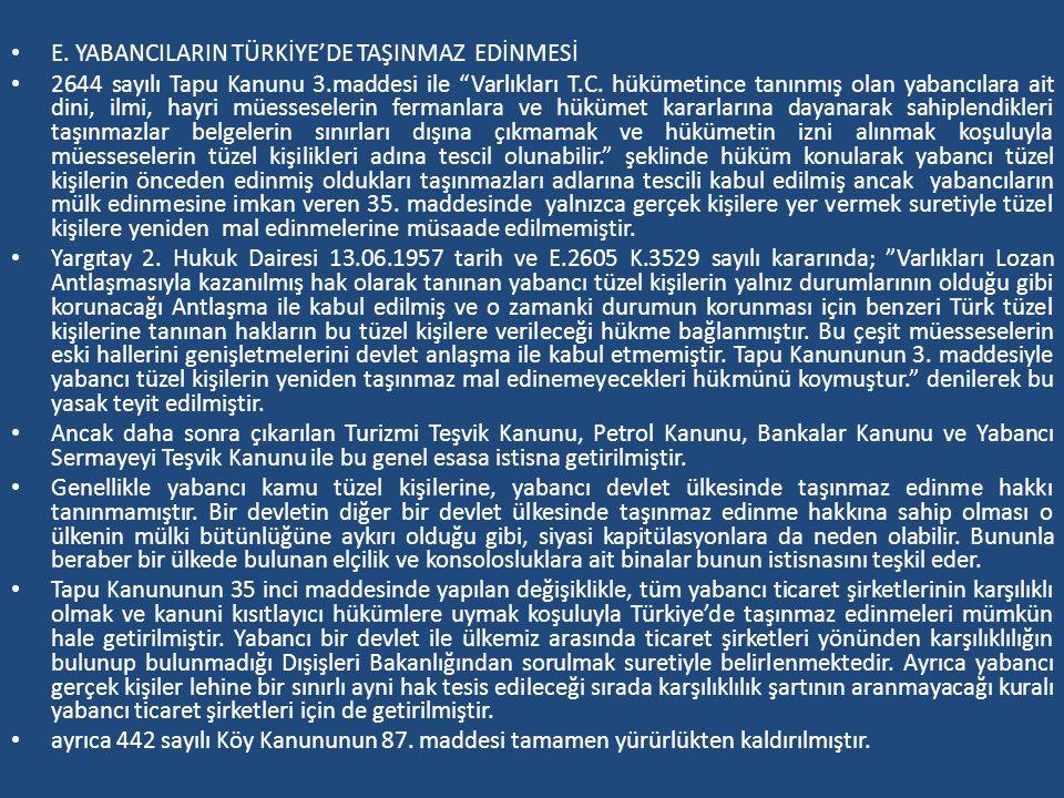 """E. YABANCILARIN TÜRKİYE'DE TAŞINMAZ EDİNMESİ 2644 sayılı Tapu Kanunu 3.maddesi ile """"Varlıkları T.C. hükümetince tanınmış olan yabancılara ait dini, il"""