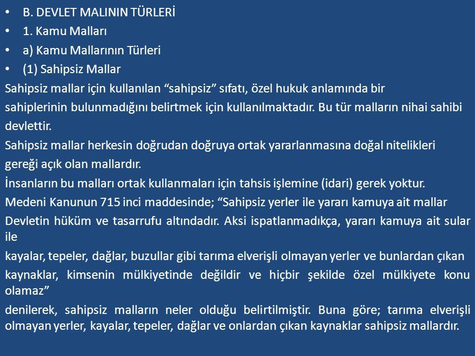 """B. DEVLET MALININ TÜRLERİ 1. Kamu Malları a) Kamu Mallarının Türleri (1) Sahipsiz Mallar Sahipsiz mallar için kullanılan """"sahipsiz"""" sıfatı, özel hukuk"""