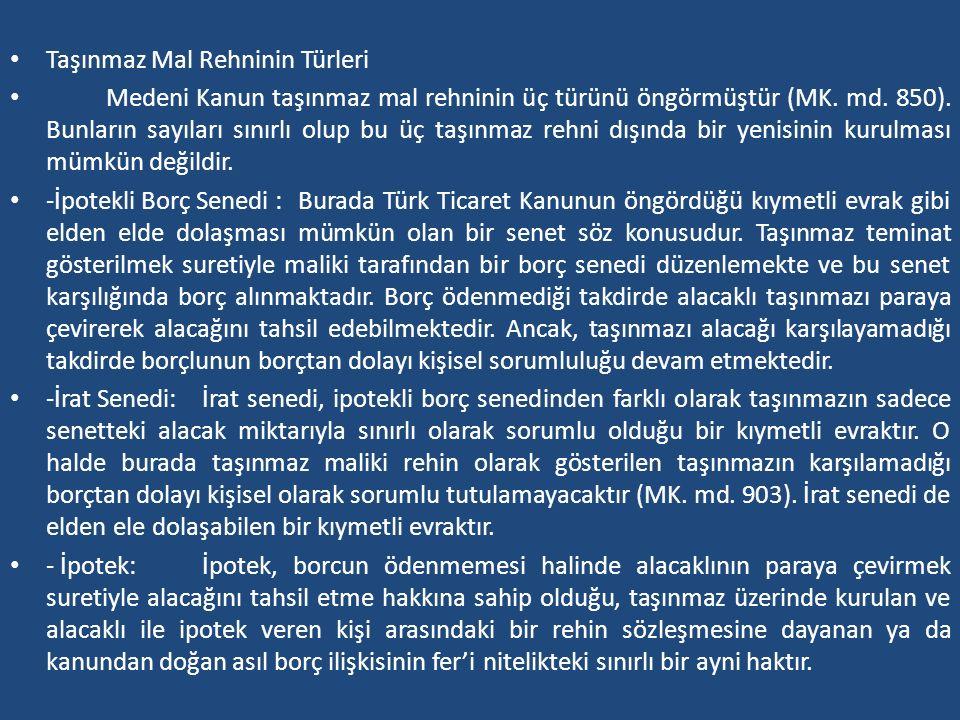 Taşınmaz Mal Rehninin Türleri Medeni Kanun taşınmaz mal rehninin üç türünü öngörmüştür (MK. md. 850). Bunların sayıları sınırlı olup bu üç taşınmaz re