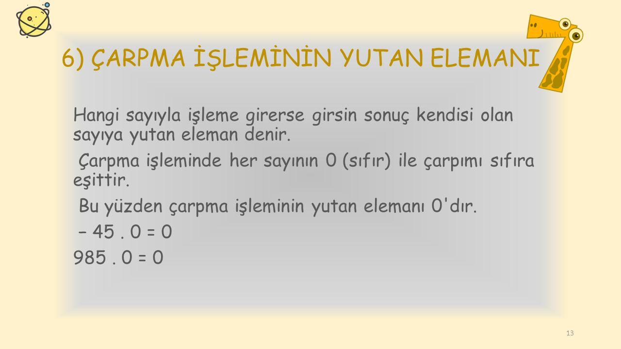 5) ÇARPMA İŞLEMİNİN ETKİSİZ ELEMANI (BİRİM ELEMAN) İşleme girdiğinde sonucu değiştirmeyen sayıya etkisiz eleman denir. Çarpma işleminde bir sayıyı 1 (
