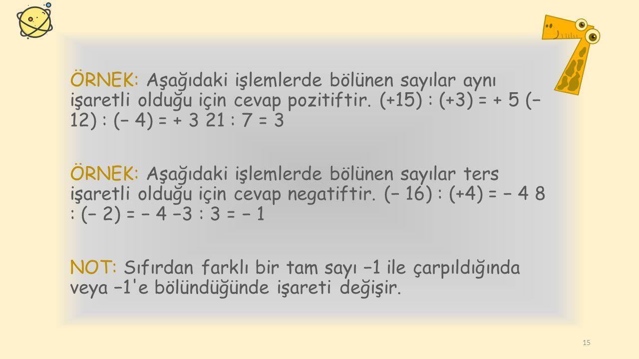 TAM SAYILARDA BÖLME İŞLEMİ Kural: Aynı işaretli iki tam sayının bölümü pozitif, ters işaretli iki tam sayının bölümü negatiftir. 14