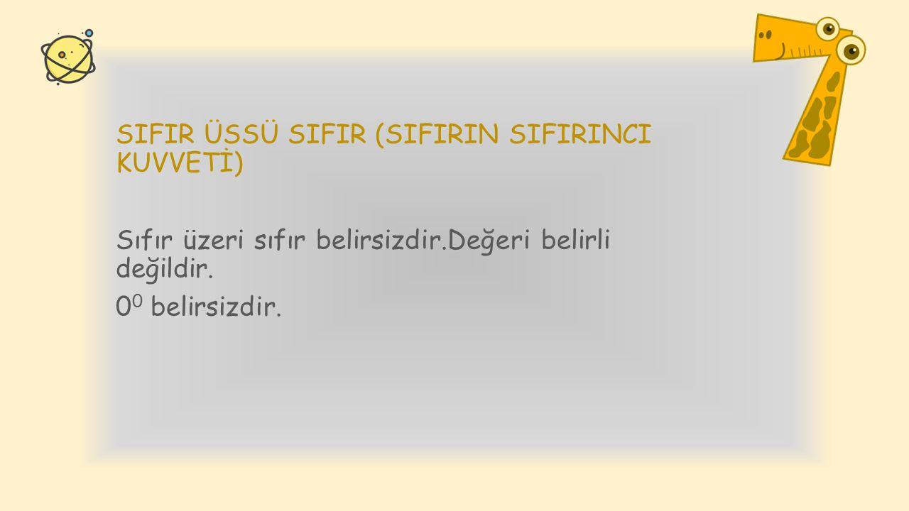 SIFIR ÜSSÜ SIFIR (SIFIRIN SIFIRINCI KUVVETİ) Sıfır üzeri sıfır belirsizdir.Değeri belirli değildir. 0 0 belirsizdir.