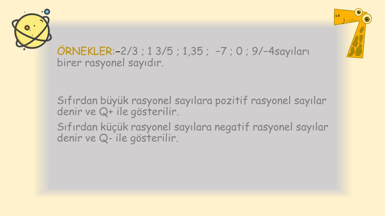 ÖRNEKLER: − 2/3 ; 1 3/5 ; 1,35 ; −7 ; 0 ; 9/−4sayıları birer rasyonel sayıdır. Sıfırdan büyük rasyonel sayılara pozitif rasyonel sayılar denir ve Q+ i