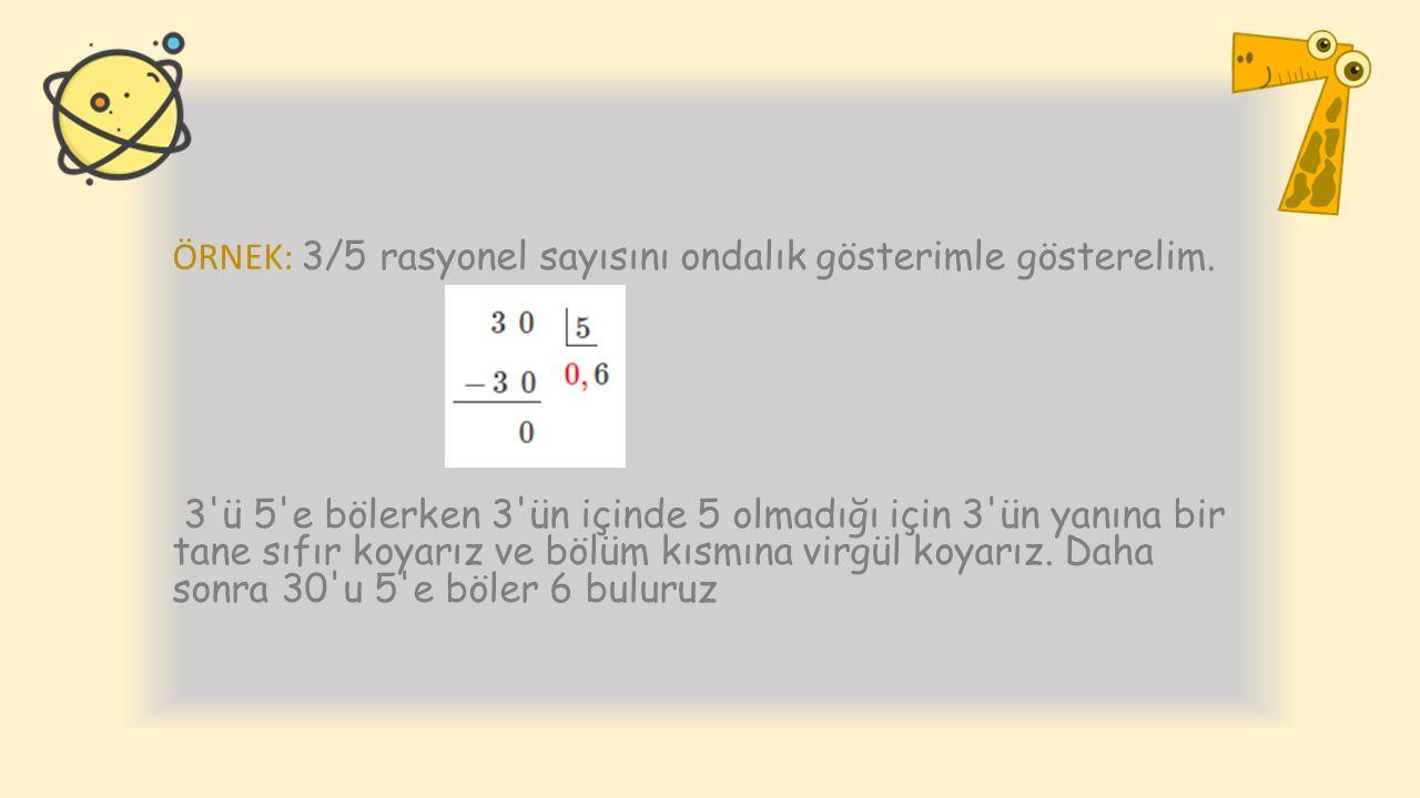 ÖRNEK: 3/5 rasyonel sayısını ondalık gösterimle gösterelim. 3'ü 5'e bölerken 3'ün içinde 5 olmadığı için 3'ün yanına bir tane sıfır koyarız ve bölüm k