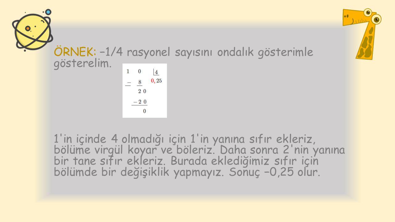 ÖRNEK: −1/4 rasyonel sayısını ondalık gösterimle gösterelim. 1'in içinde 4 olmadığı için 1'in yanına sıfır ekleriz, bölüme virgül koyar ve böleriz. Da