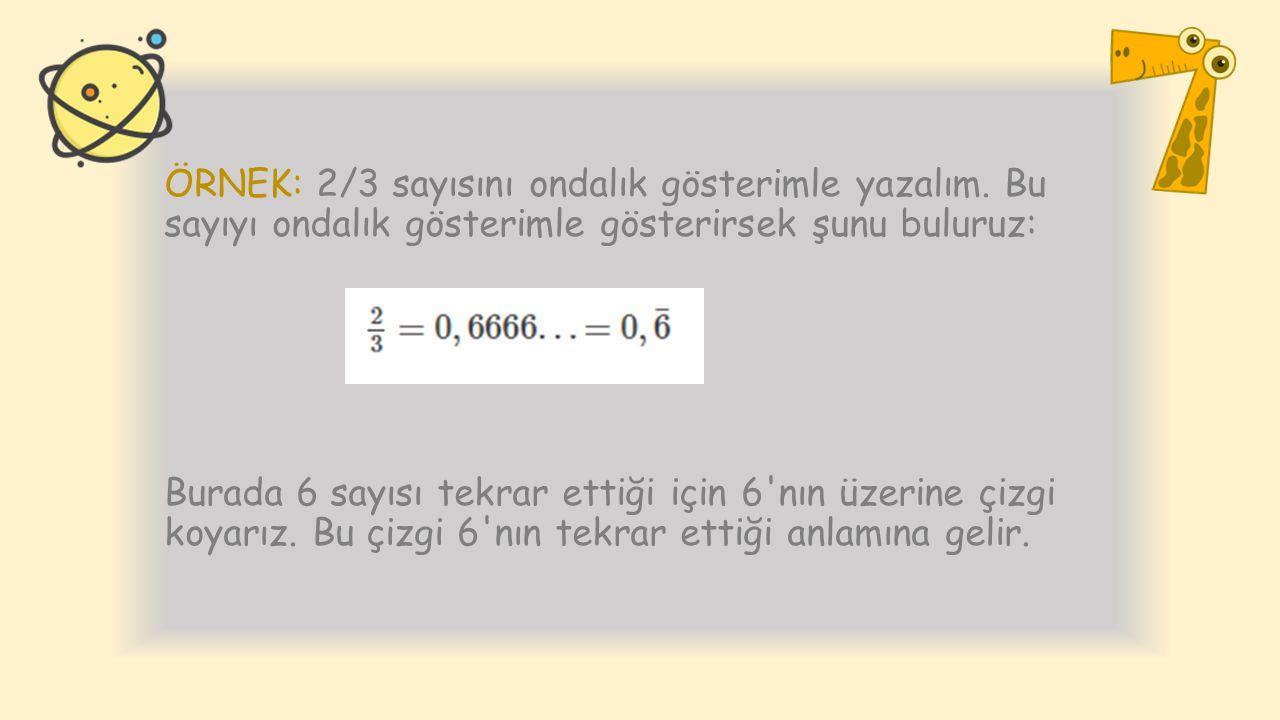 ÖRNEK: 2/3 sayısını ondalık gösterimle yazalım. Bu sayıyı ondalık gösterimle gösterirsek şunu buluruz: Burada 6 sayısı tekrar ettiği için 6'nın üzerin