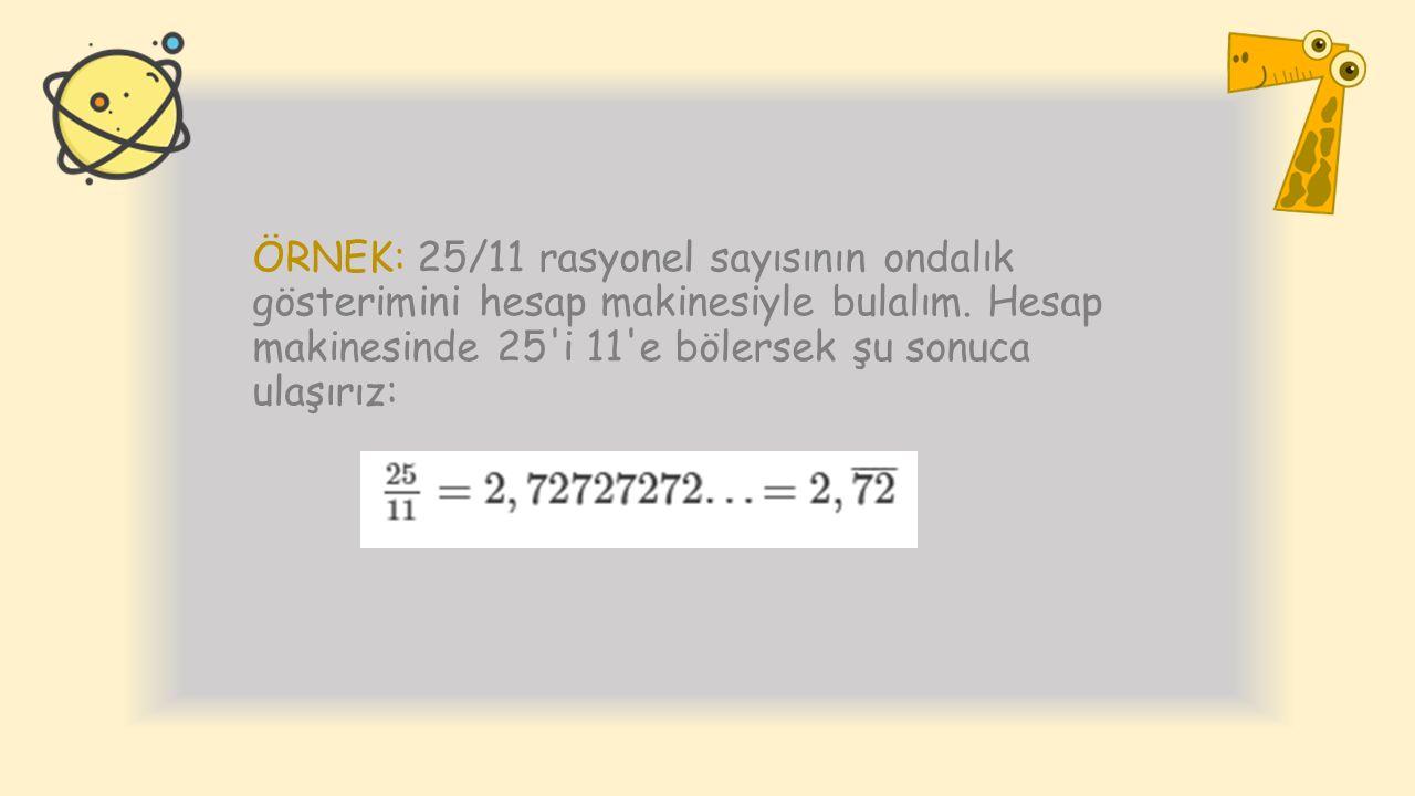 ÖRNEK: 25/11 rasyonel sayısının ondalık gösterimini hesap makinesiyle bulalım. Hesap makinesinde 25'i 11'e bölersek şu sonuca ulaşırız: