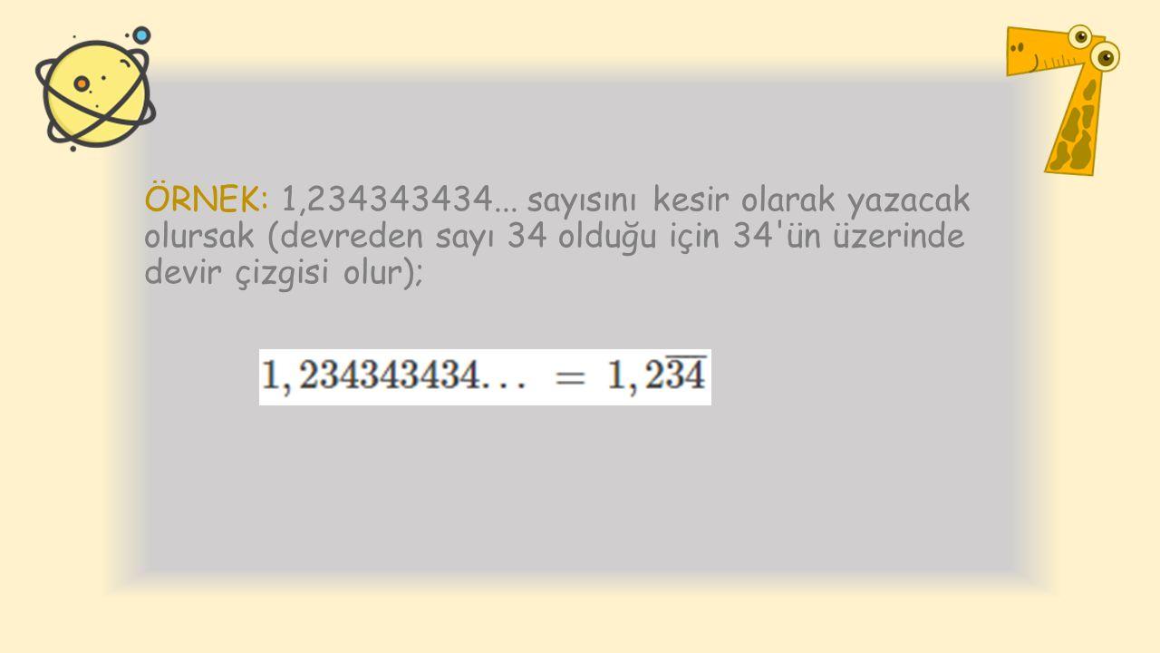 ÖRNEK: 1,234343434... sayısını kesir olarak yazacak olursak (devreden sayı 34 olduğu için 34'ün üzerinde devir çizgisi olur);