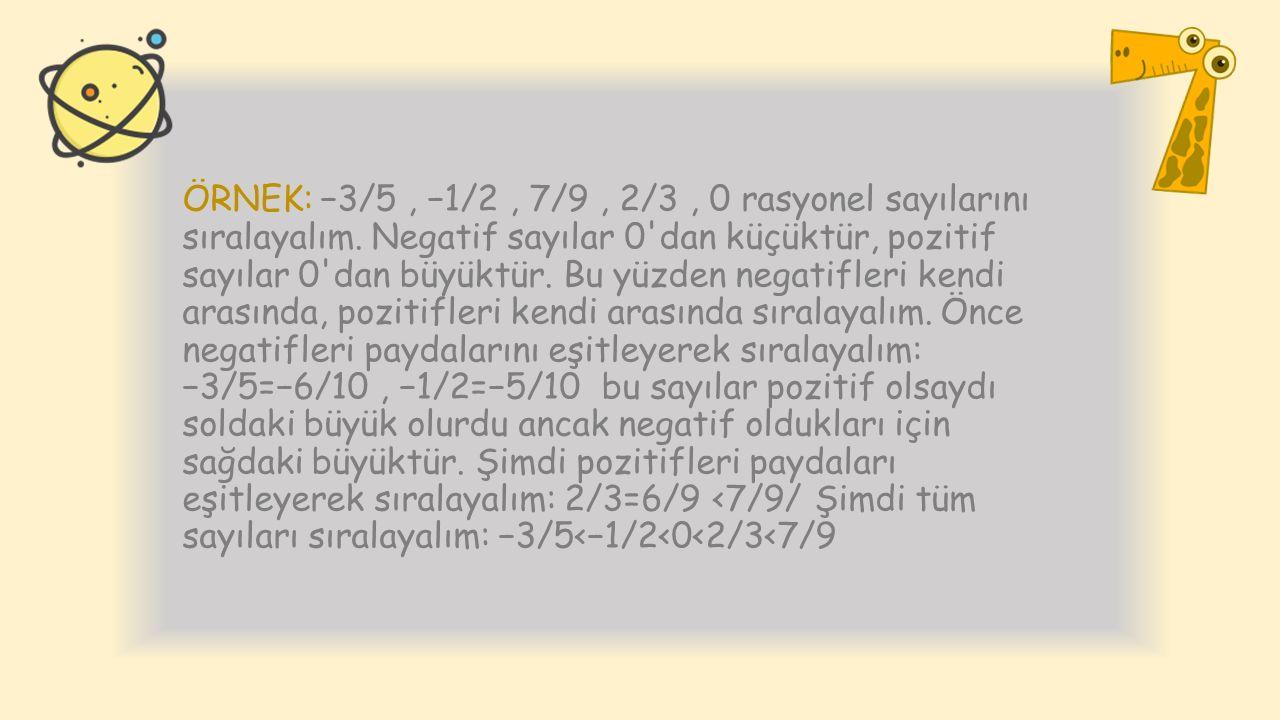 ÖRNEK: −3/5, −1/2, 7/9, 2/3, 0 rasyonel sayılarını sıralayalım. Negatif sayılar 0'dan küçüktür, pozitif sayılar 0'dan büyüktür. Bu yüzden negatifleri