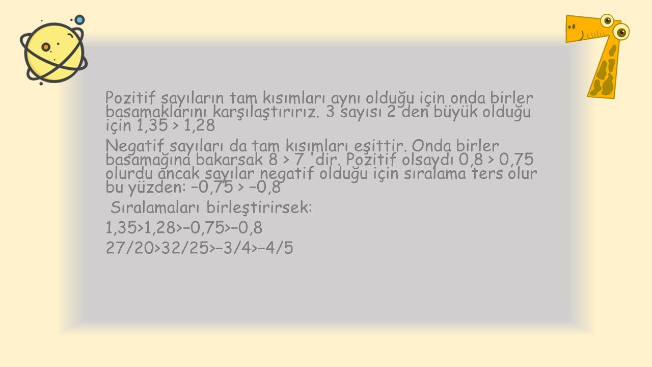 Pozitif sayıların tam kısımları aynı olduğu için onda birler basamaklarını karşılaştırırız. 3 sayısı 2 den büyük olduğu için 1,35 > 1,28 Negatif sayıl