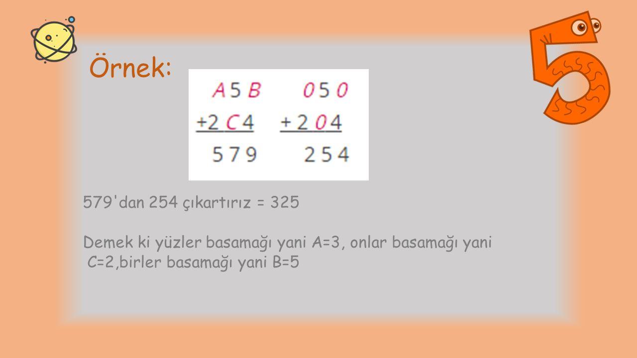 Örnek: 579'dan 254 çıkartırız = 325 Demek ki yüzler basamağı yani A=3, onlar basamağı yani C=2,birler basamağı yani B=5