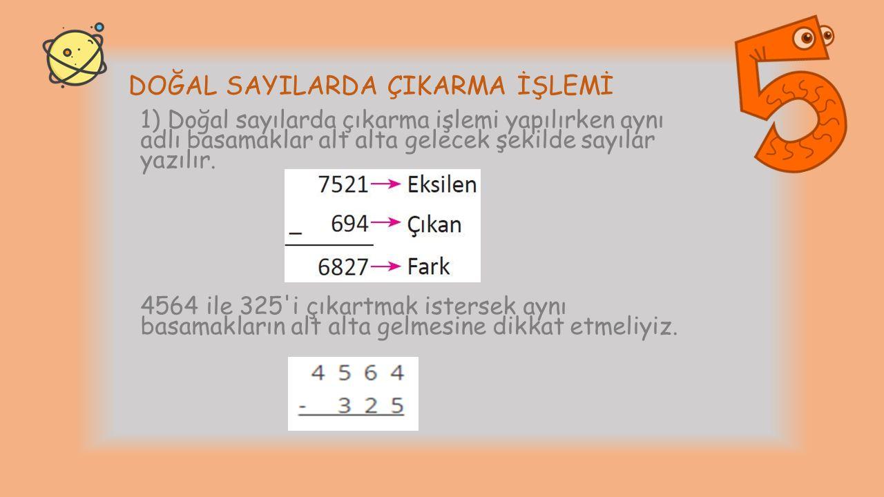 DOĞAL SAYILARDA ÇIKARMA İŞLEMİ 1) Doğal sayılarda çıkarma işlemi yapılırken aynı adlı basamaklar alt alta gelecek şekilde sayılar yazılır. 4564 ile 32