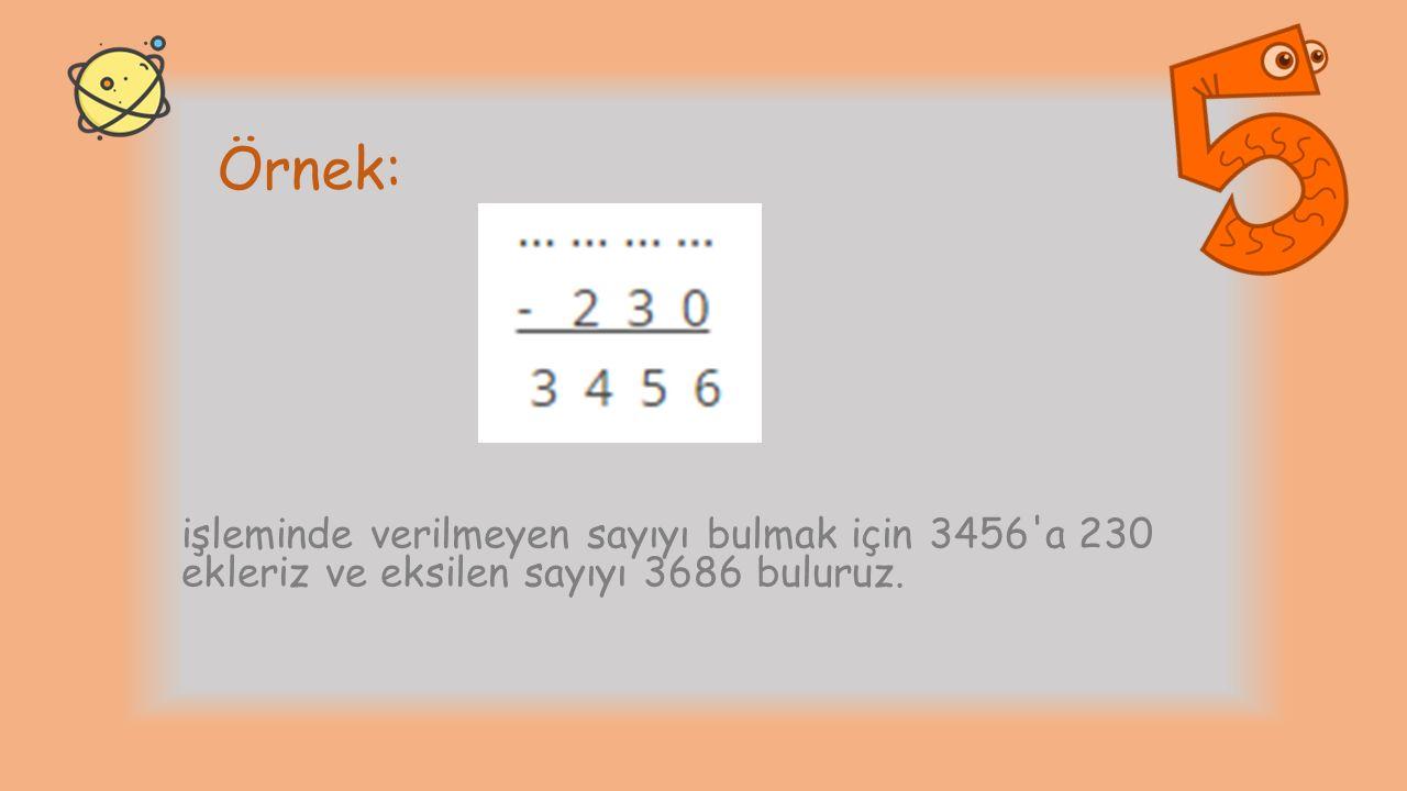 Örnek: işleminde verilmeyen sayıyı bulmak için 3456'a 230 ekleriz ve eksilen sayıyı 3686 buluruz.