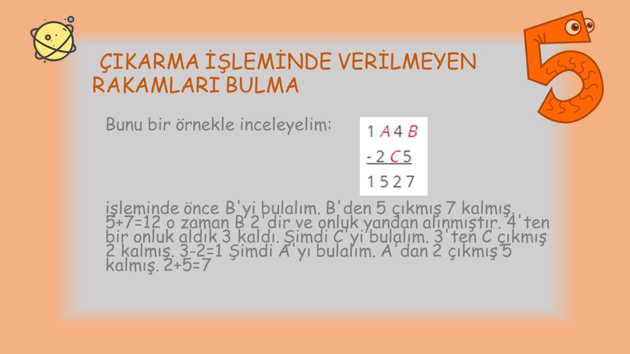 ÇIKARMA İŞLEMİNDE VERİLMEYEN RAKAMLARI BULMA Bunu bir örnekle inceleyelim: işleminde önce B'yi bulalım. B'den 5 çıkmış 7 kalmış. 5+7=12 o zaman B 2'di