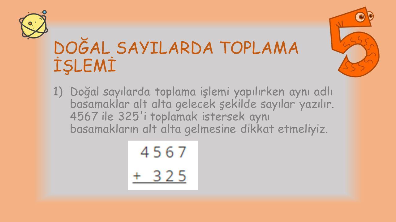 DOĞAL SAYILARDA TOPLAMA İŞLEMİ 1)Doğal sayılarda toplama işlemi yapılırken aynı adlı basamaklar alt alta gelecek şekilde sayılar yazılır. 4567 ile 325