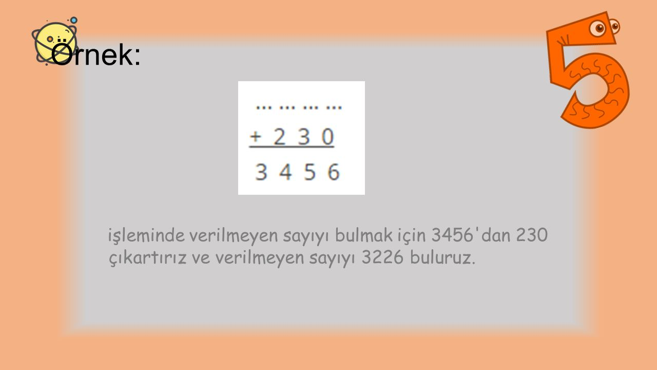 Örnek: işleminde verilmeyen sayıyı bulmak için 3456'dan 230 çıkartırız ve verilmeyen sayıyı 3226 buluruz.