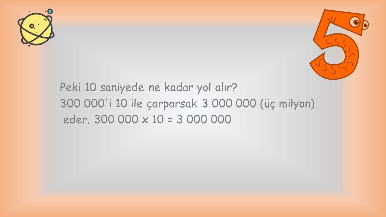 Peki 10 saniyede ne kadar yol alır? 300 000'i 10 ile çarparsak 3 000 000 (üç milyon) eder. 300 000 x 10 = 3 000 000