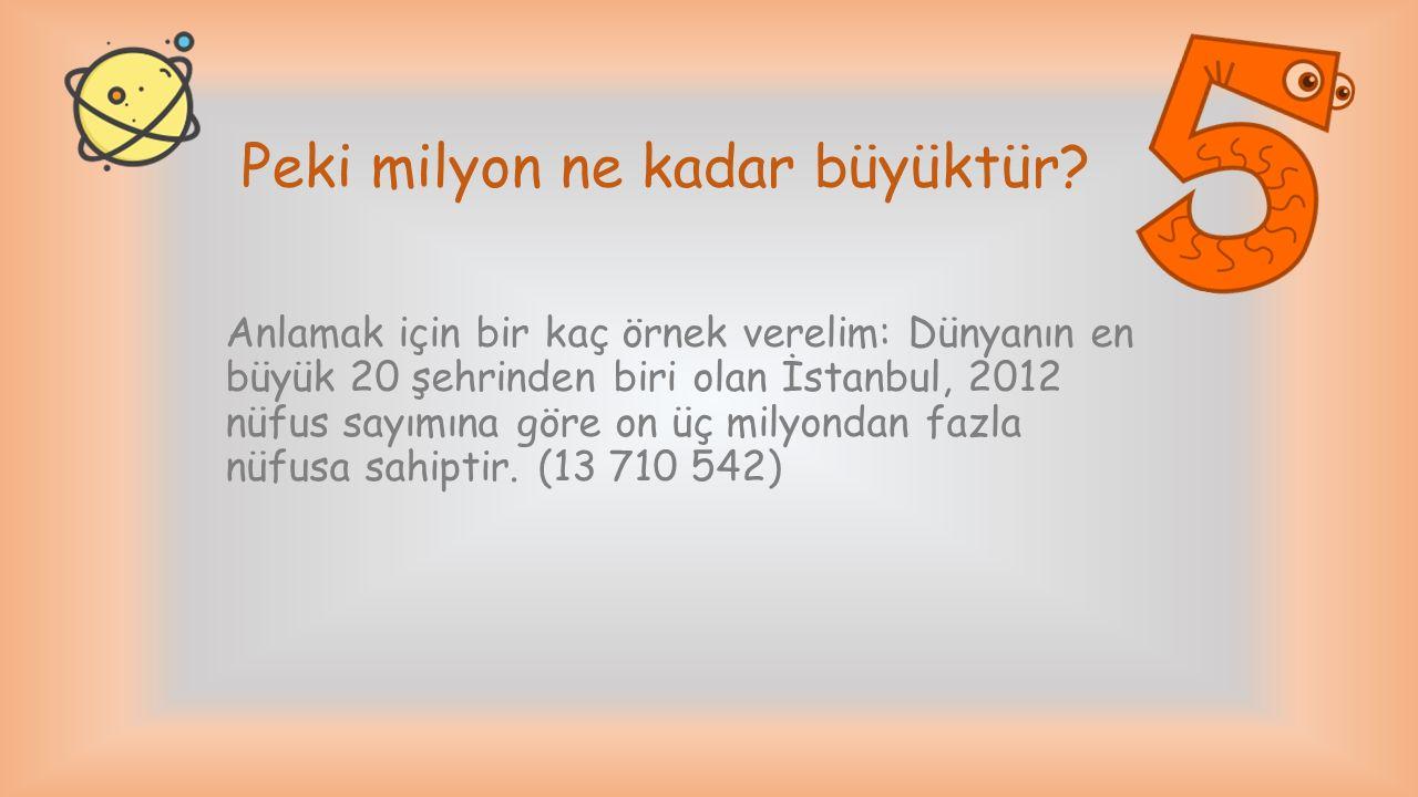 Peki milyon ne kadar büyüktür? Anlamak için bir kaç örnek verelim: Dünyanın en büyük 20 şehrinden biri olan İstanbul, 2012 nüfus sayımına göre on üç m