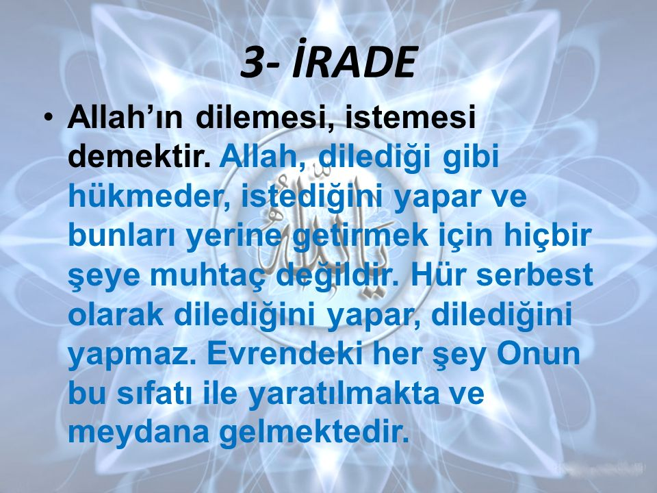 3- İRADE Allah'ın dilemesi, istemesi demektir. Allah, dilediği gibi hükmeder, istediğini yapar ve bunları yerine getirmek için hiçbir şeye muhtaç deği
