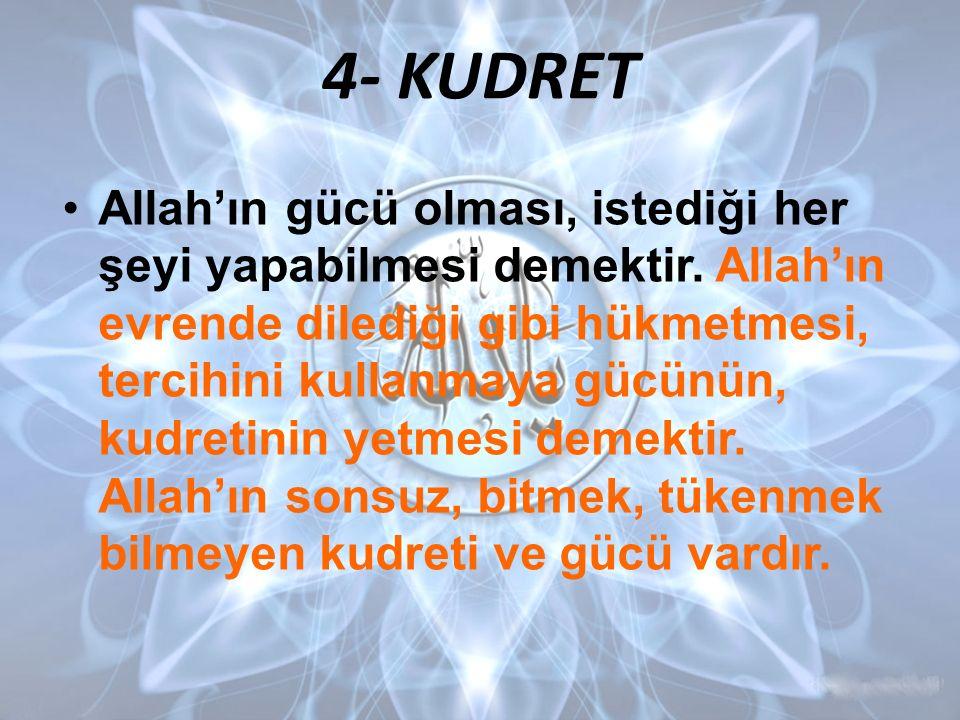 4- KUDRET Allah'ın gücü olması, istediği her şeyi yapabilmesi demektir. Allah'ın evrende dilediği gibi hükmetmesi, tercihini kullanmaya gücünün, kudre