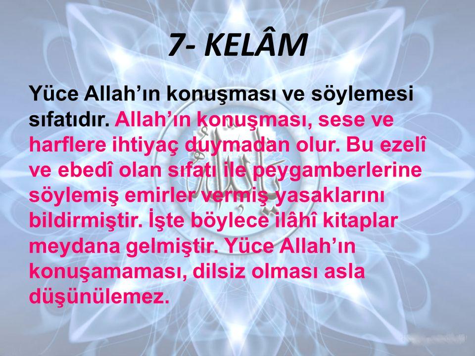 7- KELÂM Yüce Allah'ın konuşması ve söylemesi sıfatıdır. Allah'ın konuşması, sese ve harflere ihtiyaç duymadan olur. Bu ezelî ve ebedî olan sıfatı ile