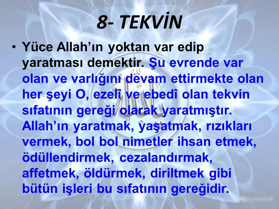 8- TEKVİN Yüce Allah'ın yoktan var edip yaratması demektir. Şu evrende var olan ve varlığını devam ettirmekte olan her şeyi O, ezelî ve ebedî olan tek